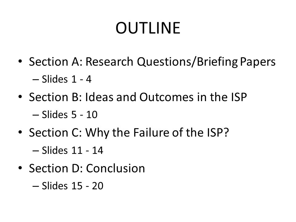 OUTLINE Section A: Research Questions/Briefing Papers – Slides 1 - 4 Section B: Ideas and Outcomes in the ISP – Slides 5 - 10 Section C: Why the Failure of the ISP.