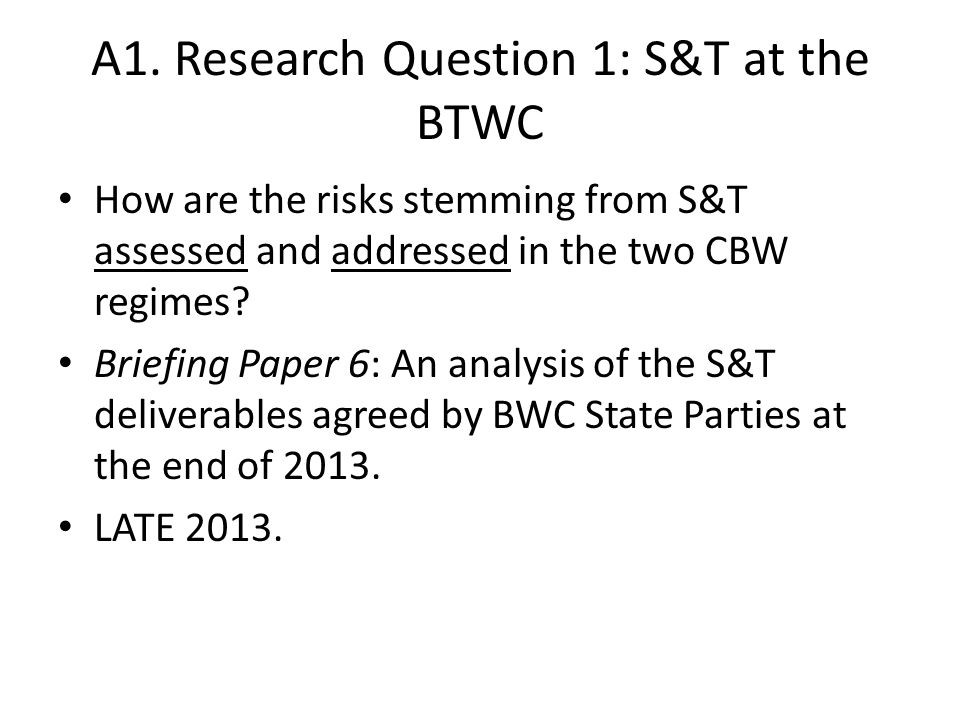 A1. Research Question 1: S&T at the BTWC How are the risks stemming from S&T assessed and addressed in the two CBW regimes? Briefing Paper 6: An analy