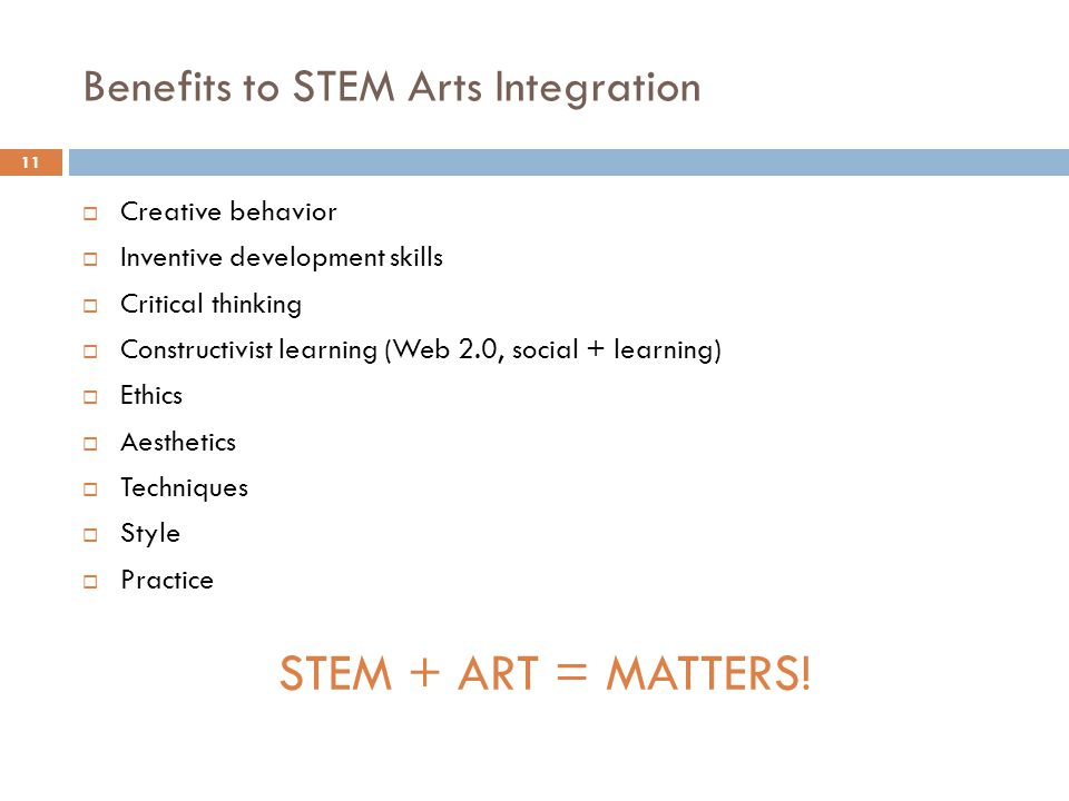 Benefits to STEM Arts Integration 11 Creative behavior Inventive development skills Critical thinking Constructivist learning (Web 2.0, social + learning) Ethics Aesthetics Techniques Style Practice STEM + ART = MATTERS!