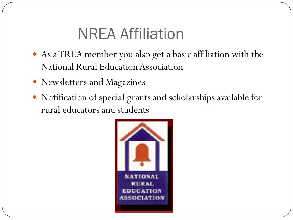NREA Affiliation As a TREA member you also get a basic affiliation with the National Rural Education Association Newsletters and Magazines Notification of special grants and scholarships available for rural educators and students
