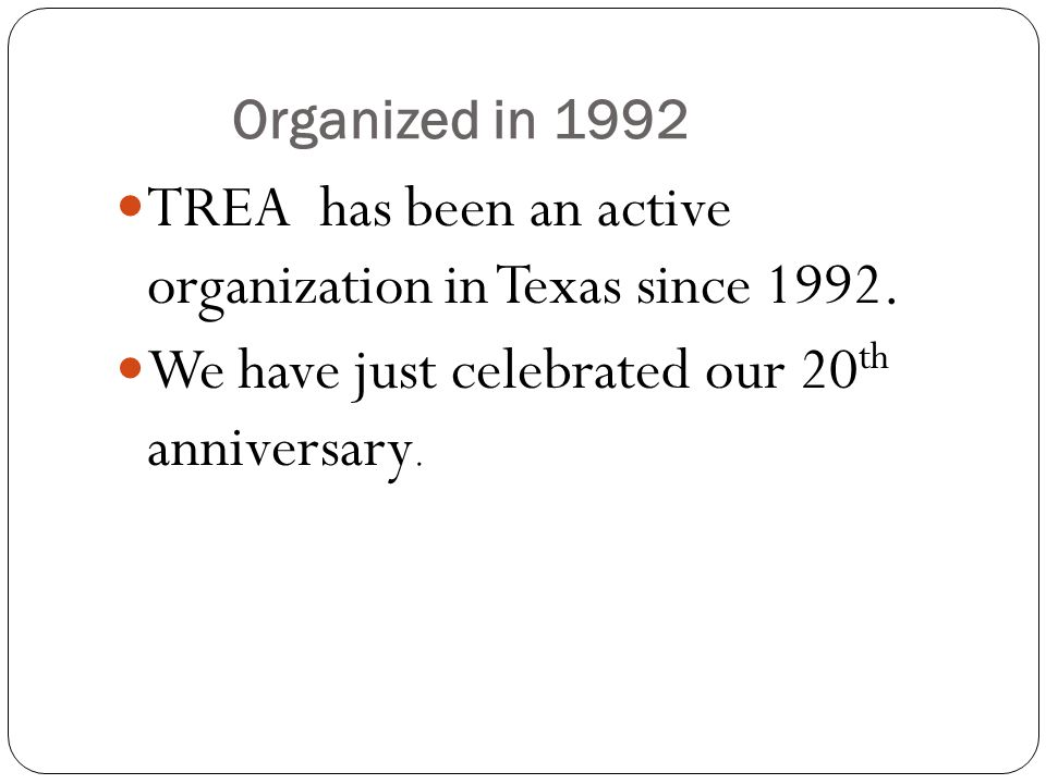 Organized in 1992 TREA has been an active organization in Texas since 1992.