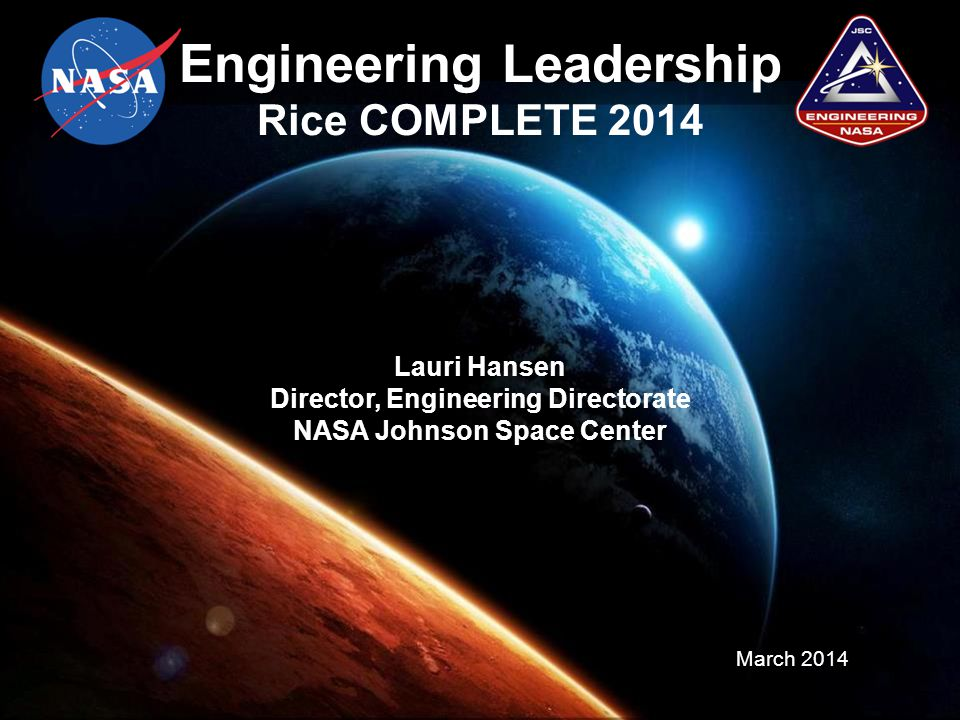 Engineering Leadership Rice COMPLETE 2014 Lauri Hansen Director, Engineering Directorate NASA Johnson Space Center March 2014