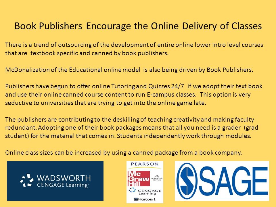 Book Publishers Encourage the Online Delivery of Classes There is a trend of outsourcing of the development of entire online lower Intro level courses that are textbook specific and canned by book publishers.