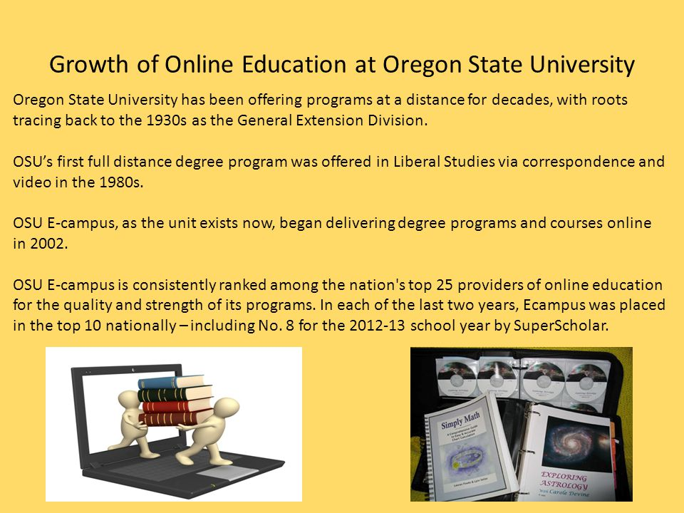Growth of Online Education at Oregon State University Oregon State University has been offering programs at a distance for decades, with roots tracing back to the 1930s as the General Extension Division.
