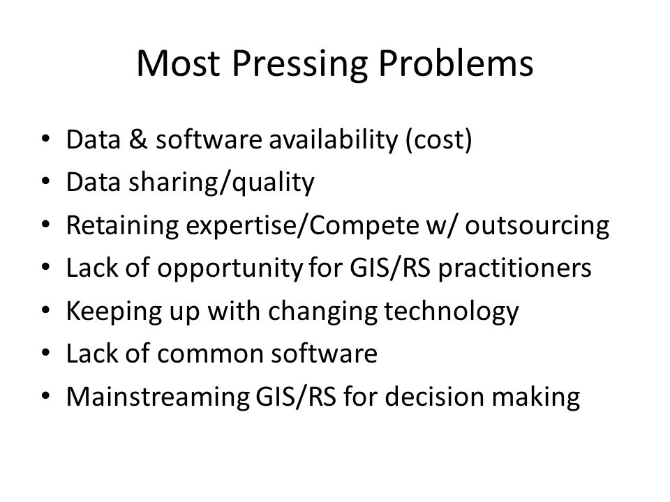 Most Pressing Problems Data & software availability (cost) Data sharing/quality Retaining expertise/Compete w/ outsourcing Lack of opportunity for GIS/RS practitioners Keeping up with changing technology Lack of common software Mainstreaming GIS/RS for decision making