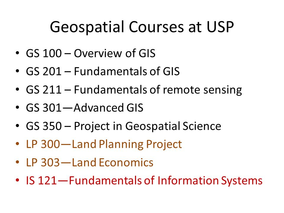 Geospatial Programmes USP Certificate in Geospatial Science – 6 courses, including GS100, GS201, GS211, GS301 and IS121 Diploma in Geospatial Science – 10 courses, including GS100, GS201, GS211, GS301, GS350 and IS121 Nothing at the Bachelors or Postgraduate level