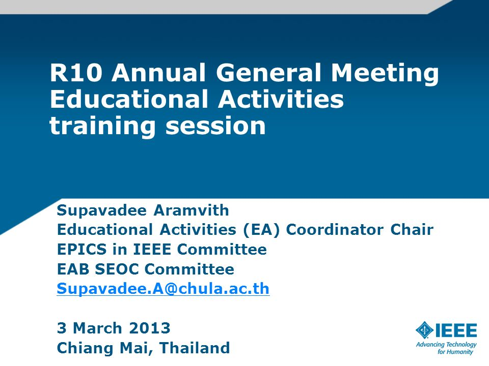 R10 Annual General Meeting Educational Activities training session Supavadee Aramvith Educational Activities (EA) Coordinator Chair EPICS in IEEE Committee EAB SEOC Committee Supavadee.A@chula.ac.th 3 March 2013 Chiang Mai, Thailand