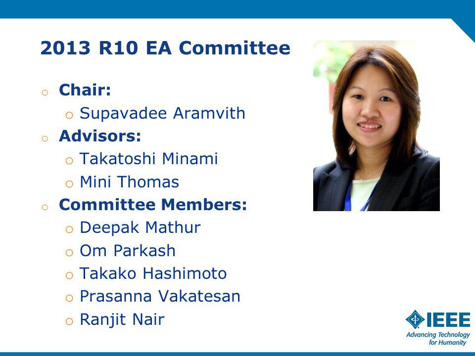 2013 R10 EA Committee o Chair: o Supavadee Aramvith o Advisors: o Takatoshi Minami o Mini Thomas o Committee Members: o Deepak Mathur o Om Parkash o Takako Hashimoto o Prasanna Vakatesan o Ranjit Nair