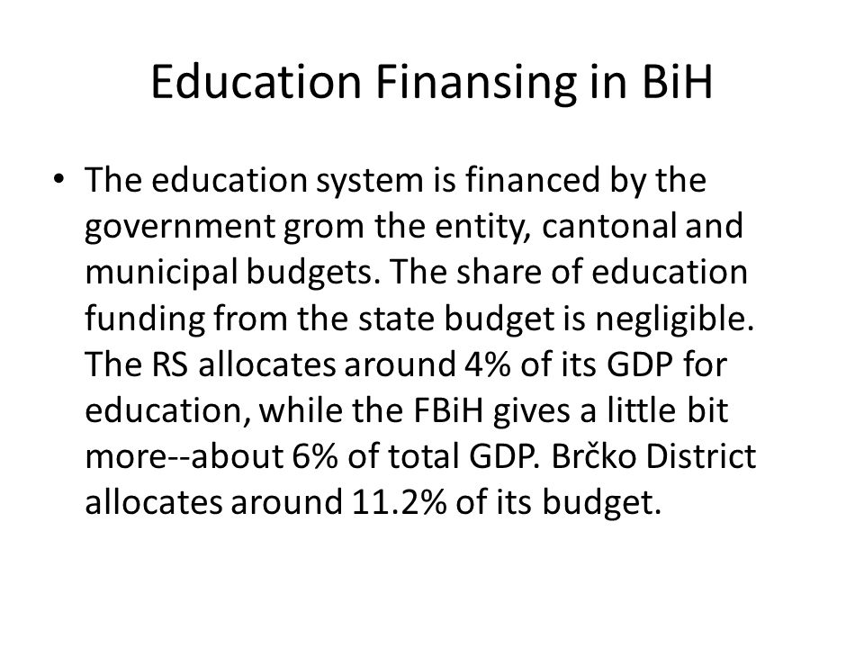 Education Finansing in BiH The education system is financed by the government grom the entity, cantonal and municipal budgets.