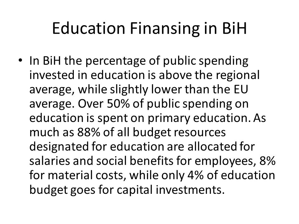 Education Finansing in BiH In BiH the percentage of public spending invested in education is above the regional average, while slightly lower than the EU average.