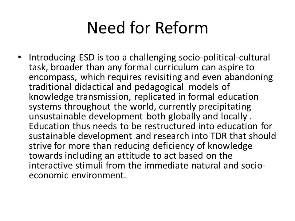 Need for Reform Introducing ESD is too a challenging socio-political-cultural task, broader than any formal curriculum can aspire to encompass, which requires revisiting and even abandoning traditional didactical and pedagogical models of knowledge transmission, replicated in formal education systems throughout the world, currently precipitating unsustainable development both globally and locally.