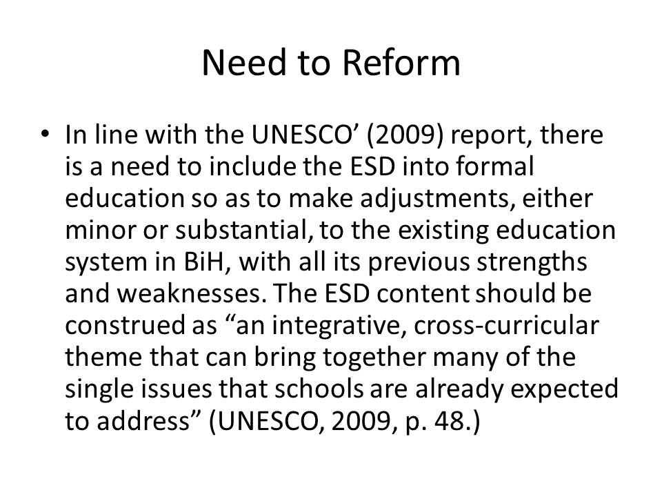 Need to Reform In line with the UNESCO (2009) report, there is a need to include the ESD into formal education so as to make adjustments, either minor or substantial, to the existing education system in BiH, with all its previous strengths and weaknesses.