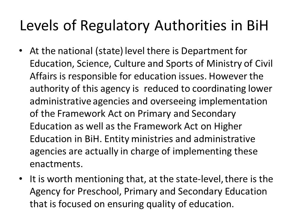 Levels of Regulatory Authorities in BiH At the national (state) level there is Department for Education, Science, Culture and Sports of Ministry of Civil Affairs is responsible for education issues.