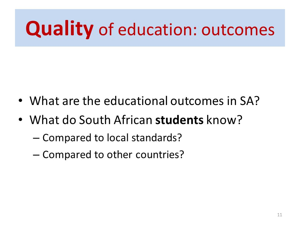Quality of education: outcomes What are the educational outcomes in SA? What do South African students know? – Compared to local standards? – Compared
