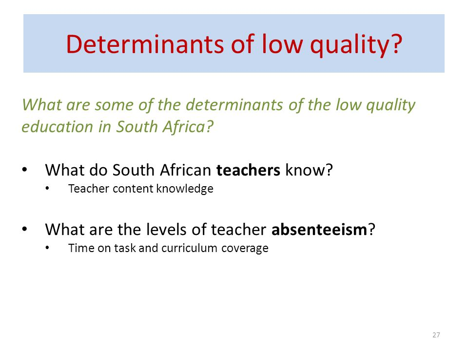 Determinants of low quality? 27 What are some of the determinants of the low quality education in South Africa? What do South African teachers know? T