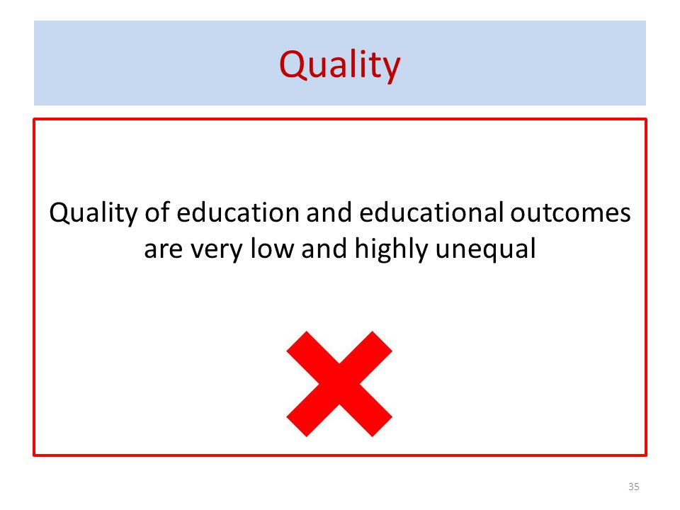 Quality 35 Quality of education and educational outcomes are very low and highly unequal