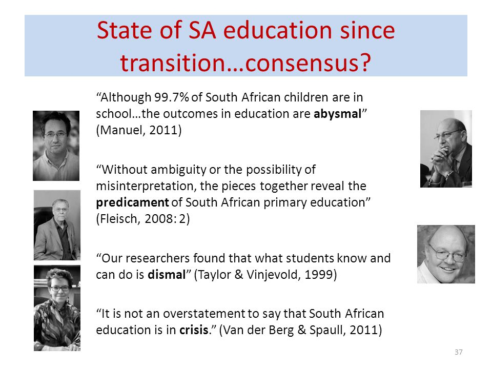 State of SA education since transition…consensus? Although 99.7% of South African children are in school…the outcomes in education are abysmal (Manuel