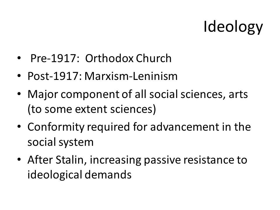 Ideology Pre-1917: Orthodox Church Post-1917: Marxism-Leninism Major component of all social sciences, arts (to some extent sciences) Conformity required for advancement in the social system After Stalin, increasing passive resistance to ideological demands