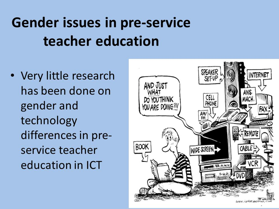 Gender issues in pre-service teacher education Very little research has been done on gender and technology differences in pre- service teacher education in ICT