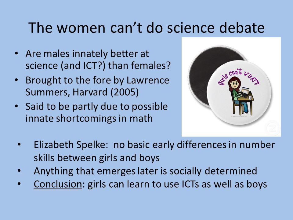 The women cant do science debate Are males innately better at science (and ICT?) than females? Brought to the fore by Lawrence Summers, Harvard (2005)