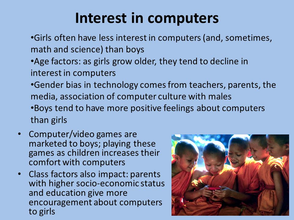 Interest in computers Computer/video games are marketed to boys; playing these games as children increases their comfort with computers Class factors