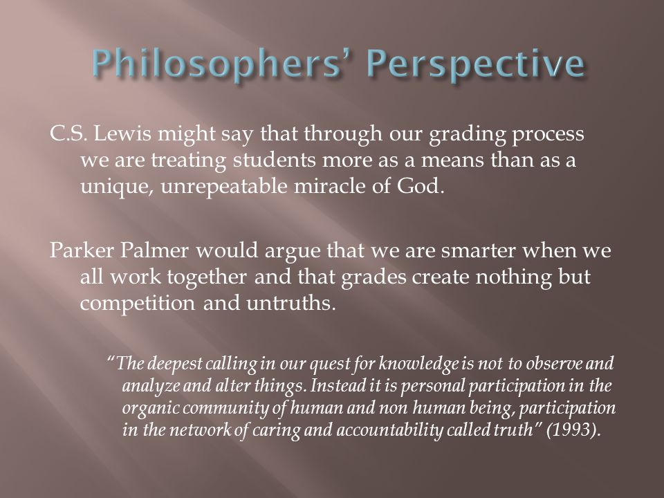 C.S. Lewis might say that through our grading process we are treating students more as a means than as a unique, unrepeatable miracle of God. Parker P