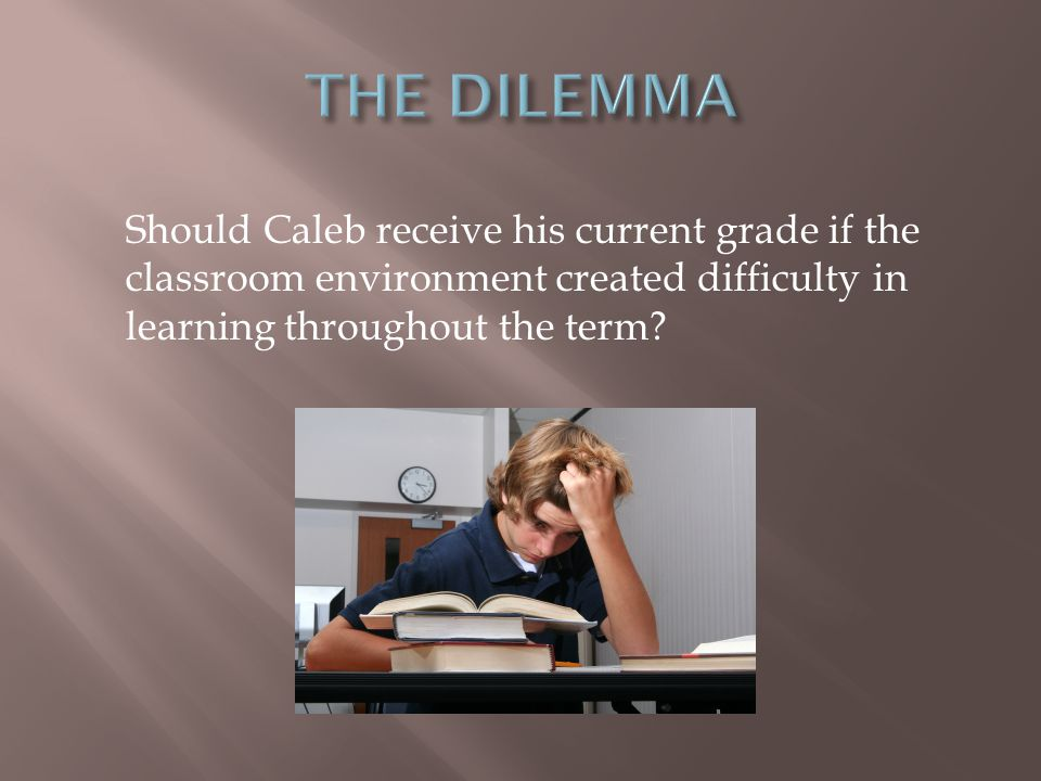 Should Caleb receive his current grade if the classroom environment created difficulty in learning throughout the term