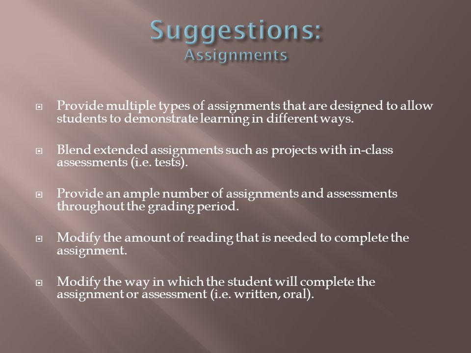 Provide multiple types of assignments that are designed to allow students to demonstrate learning in different ways.