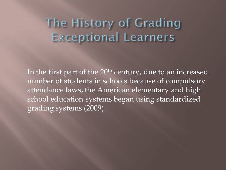In the first part of the 20 th century, due to an increased number of students in schools because of compulsory attendance laws, the American elementary and high school education systems began using standardized grading systems (2009).
