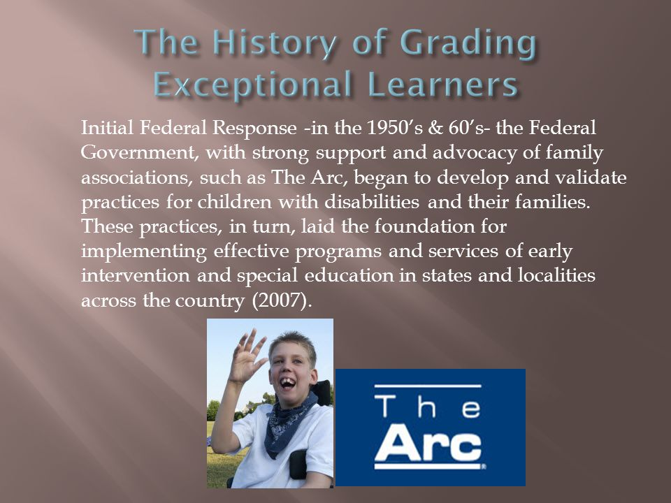 Initial Federal Response -in the 1950s & 60s- the Federal Government, with strong support and advocacy of family associations, such as The Arc, began to develop and validate practices for children with disabilities and their families.
