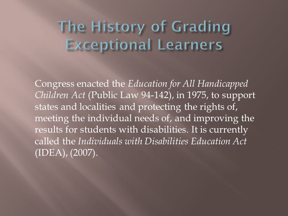 Congress enacted the Education for All Handicapped Children Act (Public Law 94-142), in 1975, to support states and localities and protecting the rights of, meeting the individual needs of, and improving the results for students with disabilities.