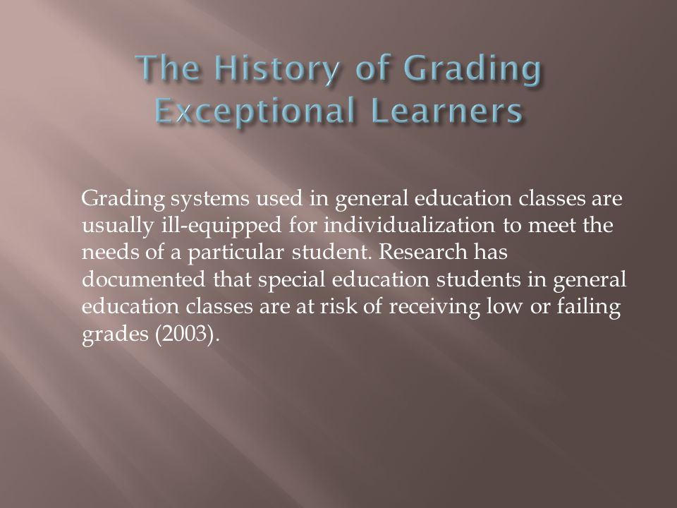 Grading systems used in general education classes are usually ill-equipped for individualization to meet the needs of a particular student.