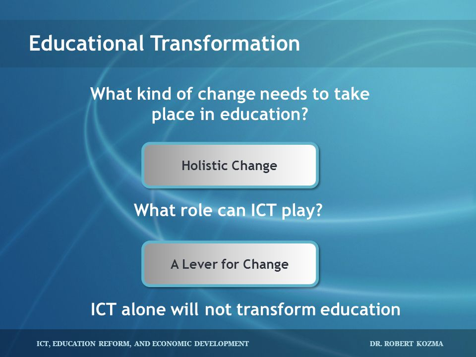 ICT, EDUCATION REFORM, AND ECONOMIC DEVELOPMENT DR. ROBERT KOZMA Educational Transformation What kind of change needs to take place in education? What