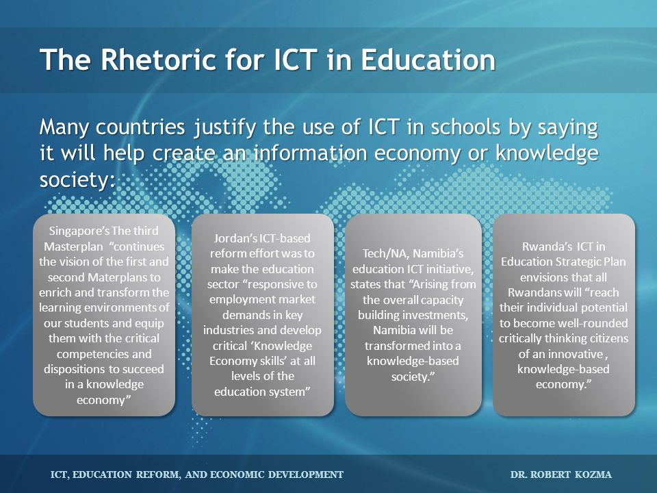 ICT, EDUCATION REFORM, AND ECONOMIC DEVELOPMENT DR. ROBERT KOZMA The Rhetoric for ICT in Education Many countries justify the use of ICT in schools by