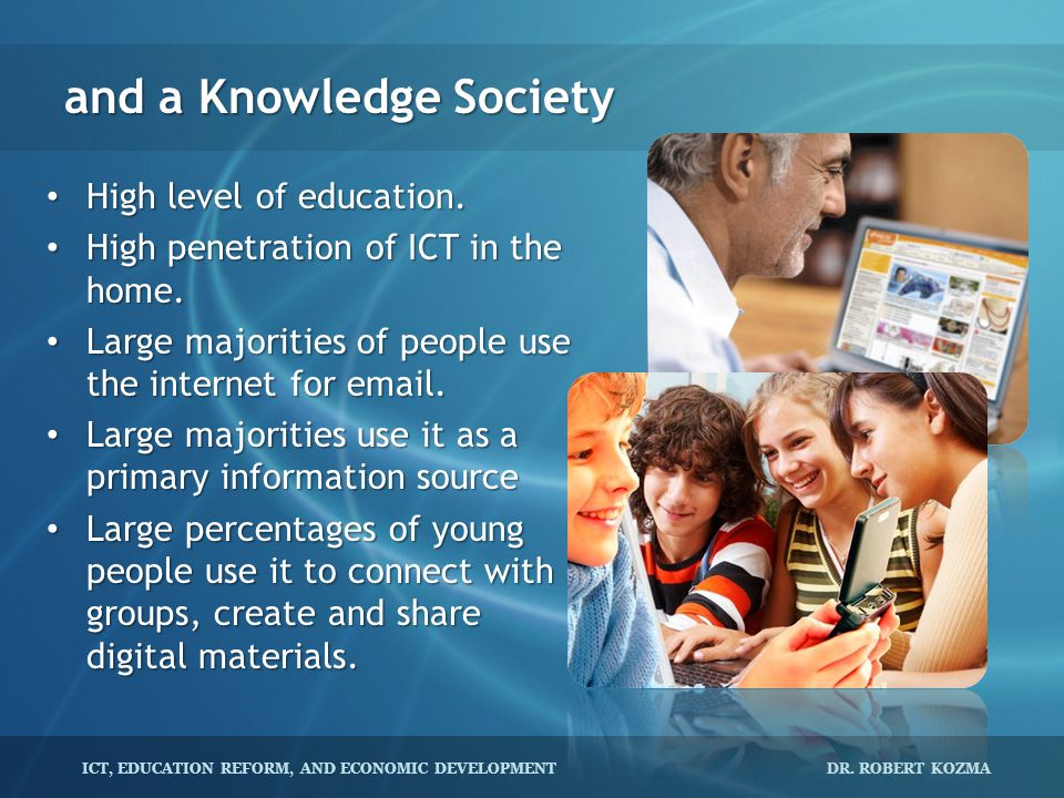 ICT, EDUCATION REFORM, AND ECONOMIC DEVELOPMENT DR. ROBERT KOZMA and a Knowledge Society High level of education. High level of education. High penetr