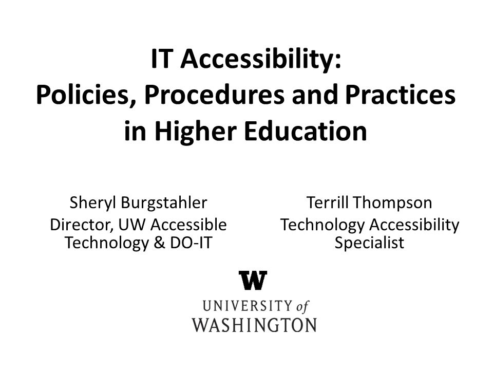 Sheryl Burgstahler Director, UW Accessible Technology & DO-IT IT Accessibility: Policies, Procedures and Practices in Higher Education Terrill Thompson Technology Accessibility Specialist