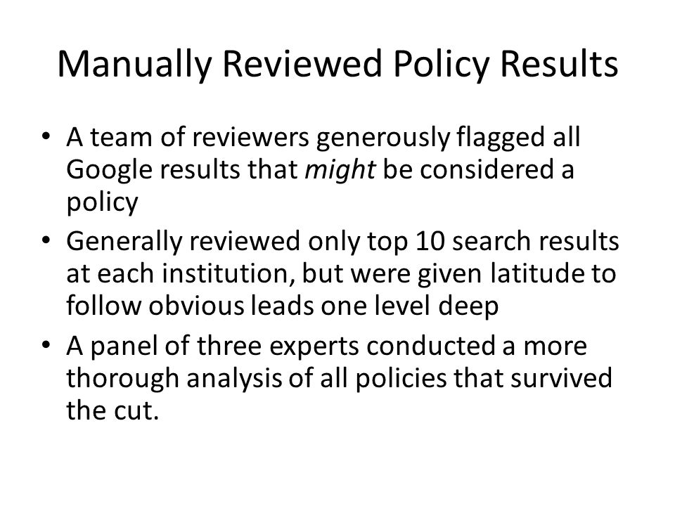 Manually Reviewed Policy Results A team of reviewers generously flagged all Google results that might be considered a policy Generally reviewed only top 10 search results at each institution, but were given latitude to follow obvious leads one level deep A panel of three experts conducted a more thorough analysis of all policies that survived the cut.