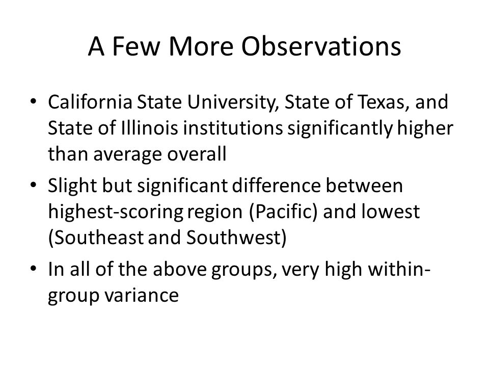 A Few More Observations California State University, State of Texas, and State of Illinois institutions significantly higher than average overall Slight but significant difference between highest-scoring region (Pacific) and lowest (Southeast and Southwest) In all of the above groups, very high within- group variance