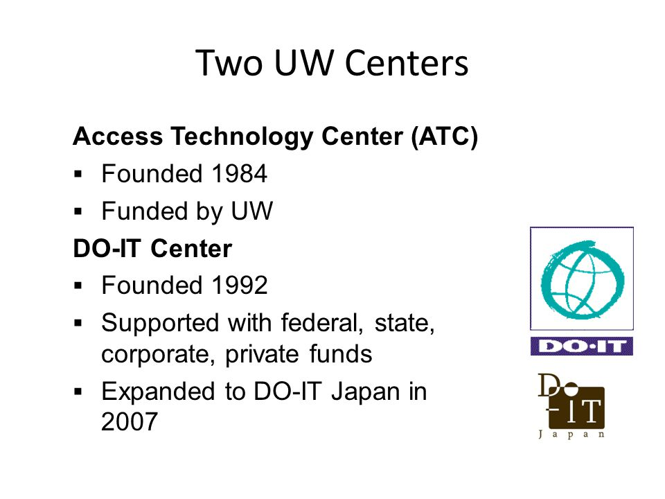 Access Technology Center (ATC) Founded 1984 Funded by UW DO-IT Center Founded 1992 Supported with federal, state, corporate, private funds Expanded to DO-IT Japan in 2007 Two UW Centers
