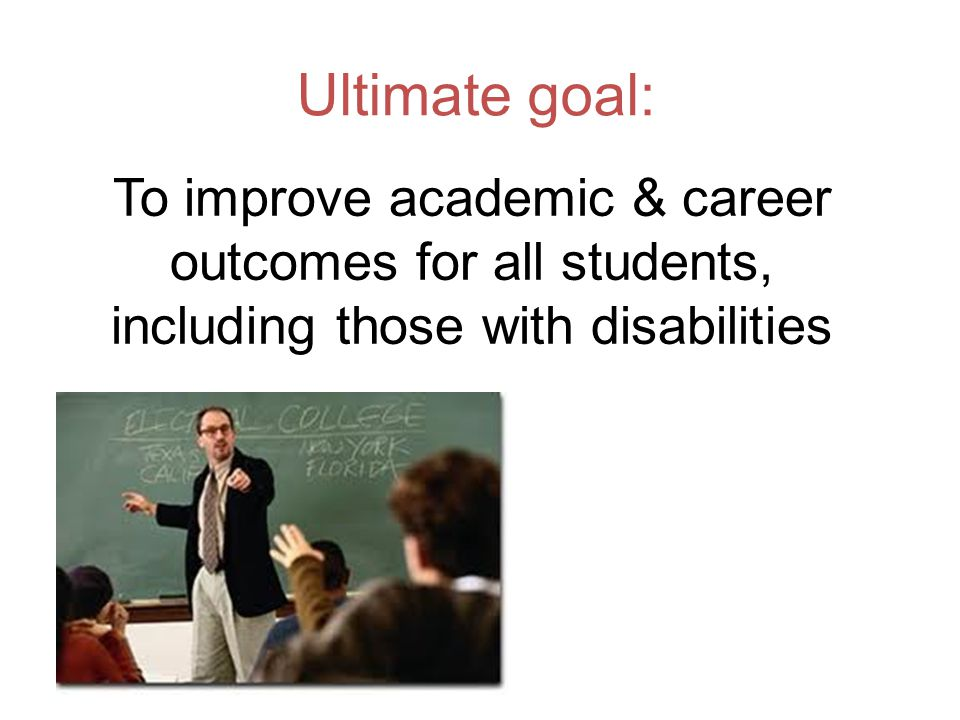 Ultimate goal: To improve academic & career outcomes for all students, including those with disabilities
