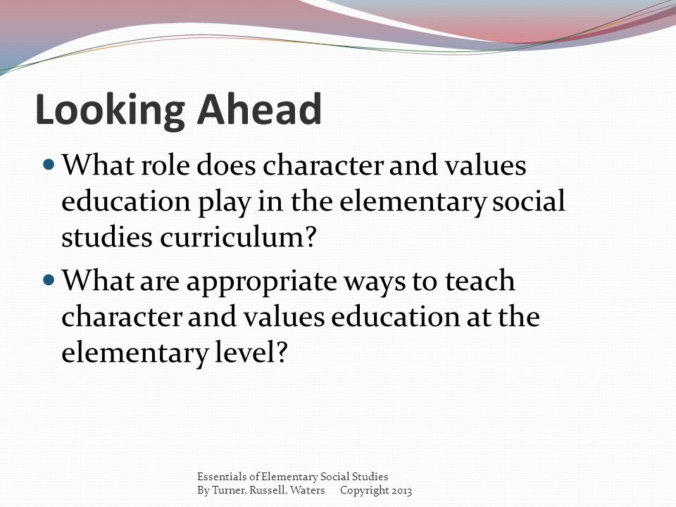 Looking Ahead What role does character and values education play in the elementary social studies curriculum? What are appropriate ways to teach chara
