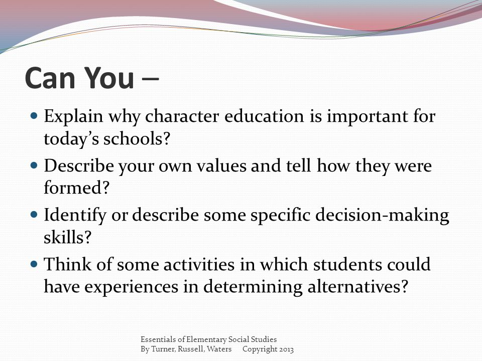 Can You – Explain why character education is important for todays schools? Describe your own values and tell how they were formed? Identify or describ