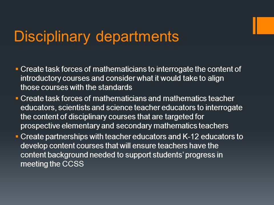 Disciplinary departments Create task forces of mathematicians to interrogate the content of introductory courses and consider what it would take to align those courses with the standards Create task forces of mathematicians and mathematics teacher educators, scientists and science teacher educators to interrogate the content of disciplinary courses that are targeted for prospective elementary and secondary mathematics teachers Create partnerships with teacher educators and K-12 educators to develop content courses that will ensure teachers have the content background needed to support students progress in meeting the CCSS