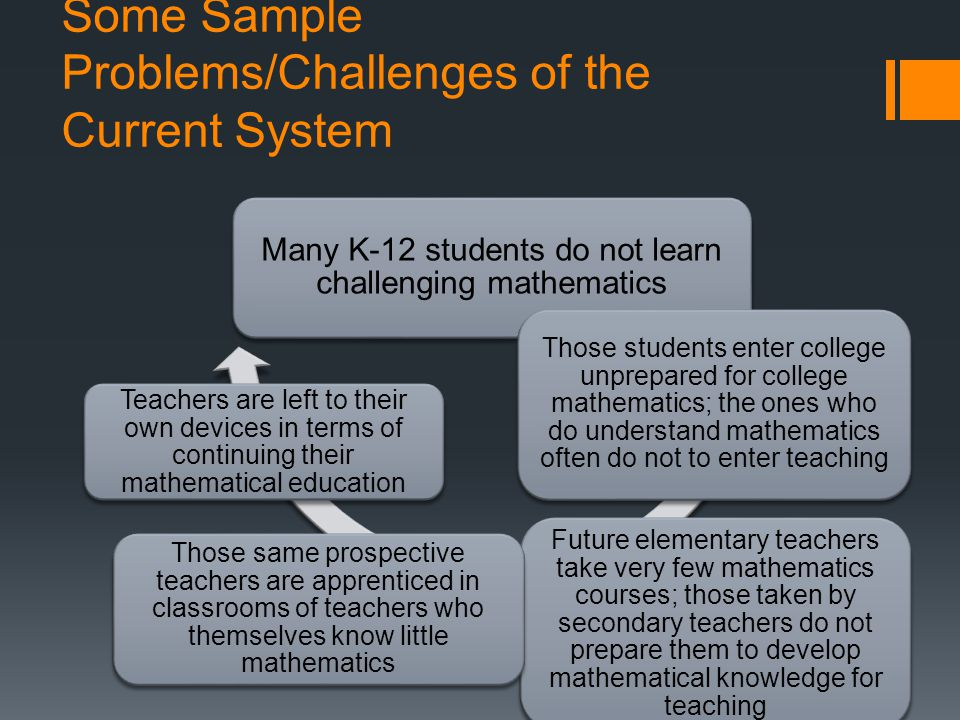 Some Sample Problems/Challenges of the Current System Many K-12 students do not learn challenging mathematics Those students enter college unprepared for college mathematics; the ones who do understand mathematics often do not to enter teaching Future elementary teachers take very few mathematics courses; those taken by secondary teachers do not prepare them to develop mathematical knowledge for teaching Those same prospective teachers are apprenticed in classrooms of teachers who themselves know little mathematics Teachers are left to their own devices in terms of continuing their mathematical education