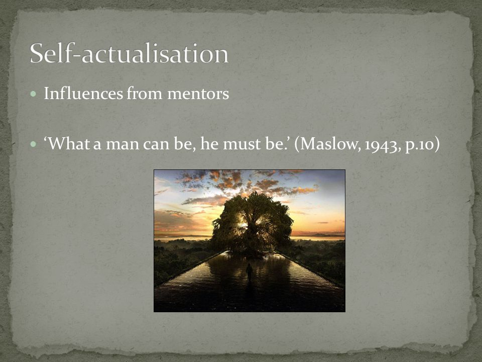 Influences from mentors What a man can be, he must be. (Maslow, 1943, p.10)