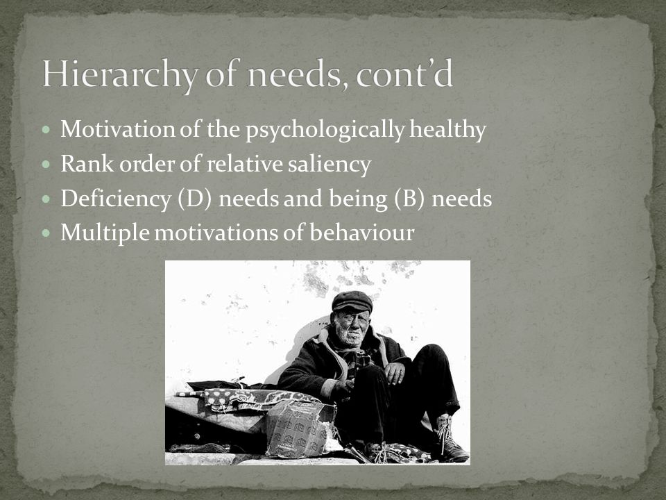Motivation of the psychologically healthy Rank order of relative saliency Deficiency (D) needs and being (B) needs Multiple motivations of behaviour