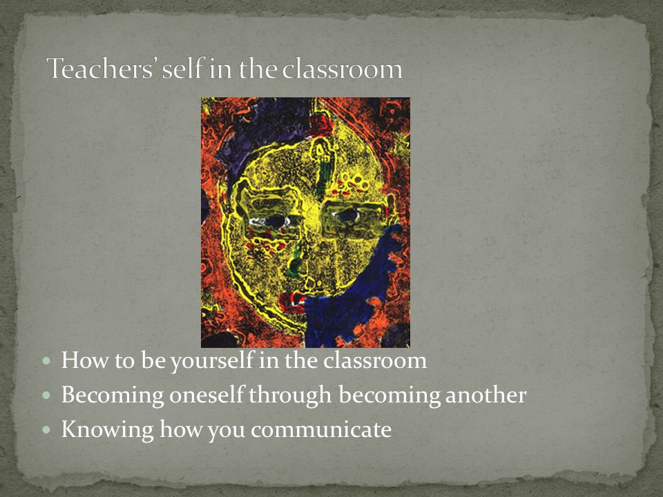 How to be yourself in the classroom Becoming oneself through becoming another Knowing how you communicate