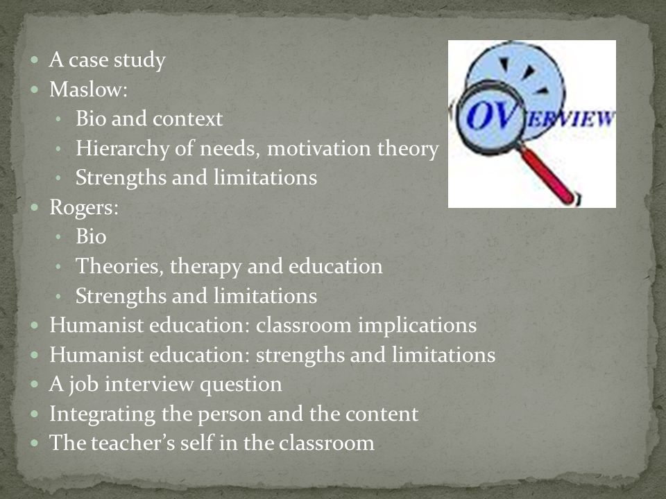 A case study Maslow: Bio and context Hierarchy of needs, motivation theory Strengths and limitations Rogers: Bio Theories, therapy and education Strengths and limitations Humanist education: classroom implications Humanist education: strengths and limitations A job interview question Integrating the person and the content The teachers self in the classroom
