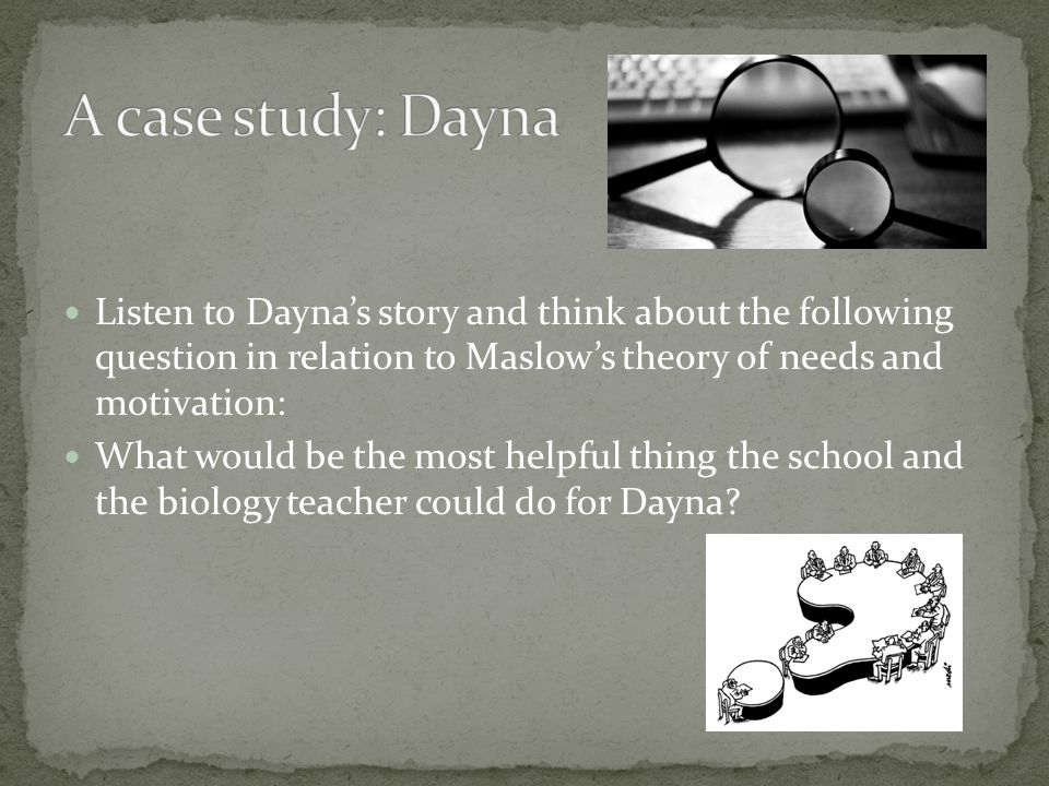 Listen to Daynas story and think about the following question in relation to Maslows theory of needs and motivation: What would be the most helpful thing the school and the biology teacher could do for Dayna?