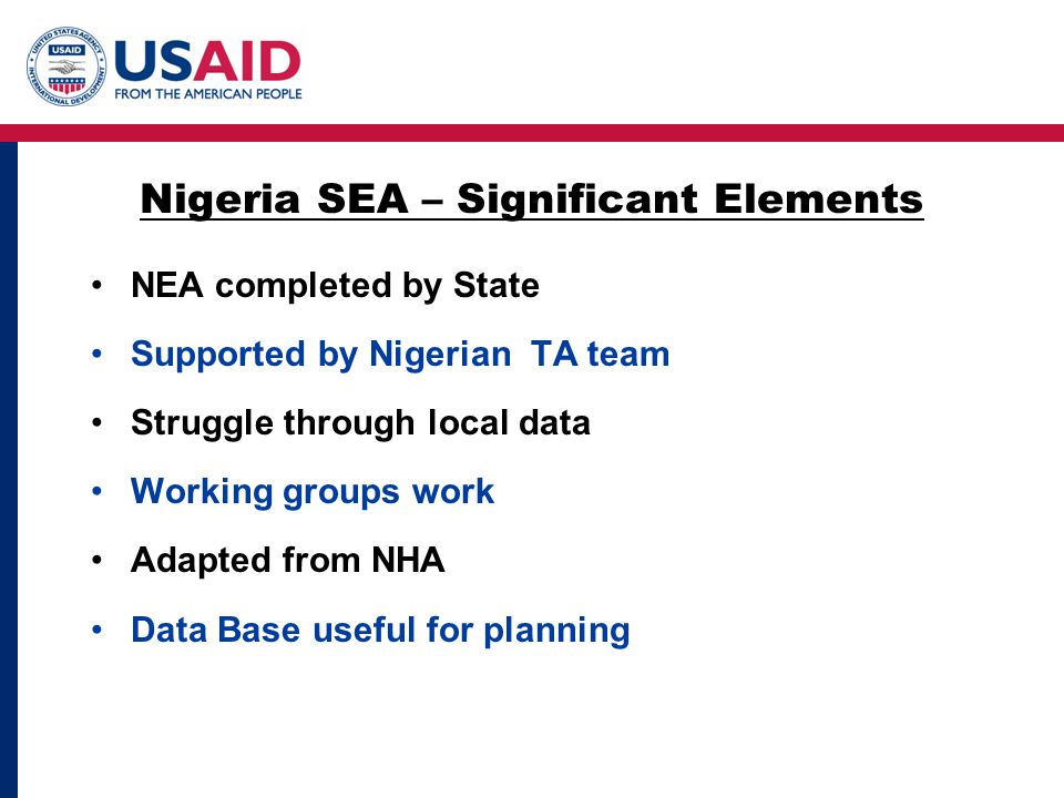 NEA completed by State Supported by Nigerian TA team Struggle through local data Working groups work Adapted from NHA Data Base useful for planning Nigeria SEA – Significant Elements